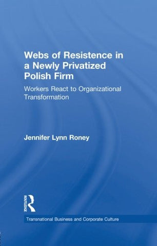 Webs of Resistence in a Newly Privatized Polish Firm: Workers React to Organizational Transformation (Transnational Business and Corporate Culture