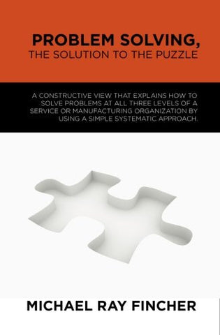 Problem Solving, The Solution to the Puzzle: A constructive view that explains how to solve problems at all three levels of a service or manufactu