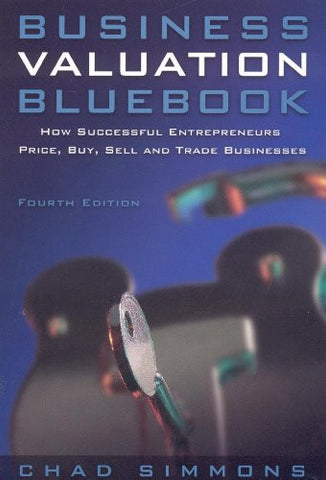 Business Valuation Bluebook: How Successful Entrepeneurs Price, Buy, Sell and Trade Businesses (Business Valuation Bluebook: How Successful Entrep