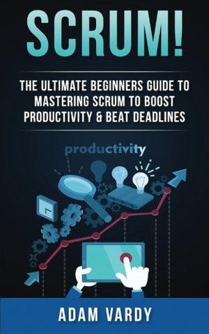 Scrum!: The Ultimate Beginners Guide To Mastering Scrum To Boost Productivity & Beat Deadlines (ITIL, ITSM, Project Management, Computer Programmi