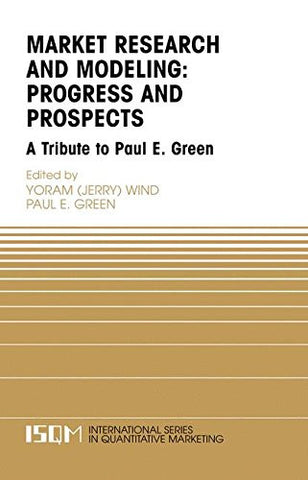 Marketing Research and Modeling: Progress and Prospects: A Tribute to Paul E. Green (International Series in Quantitative Marketing)