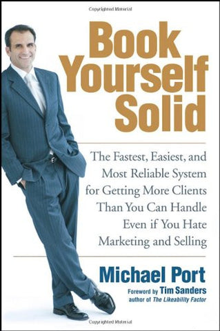Book Yourself Solid: The Fastest, Easiest, and Most Reliable System for Getting More Clients Than You Can Handle Even if You Hate Marketing and Se