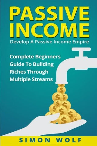 Passive Income: Develop A Passive Income Empire: Complete Beginners Guide To Building Riches Through Multiple Streams