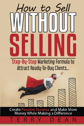 How to Sell Without Selling: Step-By-Step Marketing Formula to Attract Ready-to-Buy Clients...Create Passive Income and Make More Money While Maki