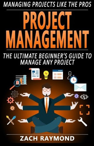 Project Management: The Ultimate Beginner's Guide To Manage Any Project - Managing Projects Like the Professionals (How to be a Successful Project
