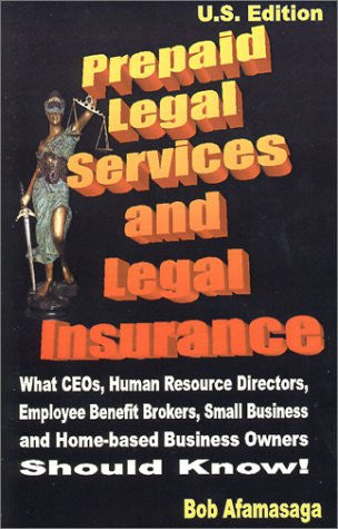 Prepaid Legal Services and Legal Insurance : What CEOs, Human Resource Directors, Employee Benefit Brokers, Small Business and Home-based Business