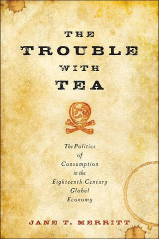 The Trouble with Tea: The Politics of Consumption in the Eighteenth-Century Global Economy (Studies in Early American Economy and Society from the