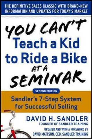 You Can't Teach a Kid to Ride a Bike at a Seminar, 2nd Edition: Sandler Training's 7-Step System for Successful Selling (Business Books)