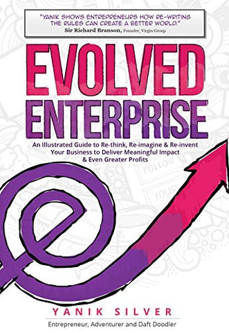 Evolved Enterprise: An Illustrated Guide to Re-Think, Re-Imagine and Re-Invent Your Business to Deliver Meaningful Impact & Even Greater Profits