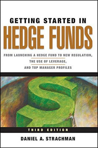 Getting Started in Hedge Funds: From Launching a Hedge Fund to New Regulation, the Use of Leverage, and Top Manager Profiles