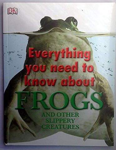 Everything You Need to Know About Frogs and Other Slippery Creatures (Everything You Need Know)