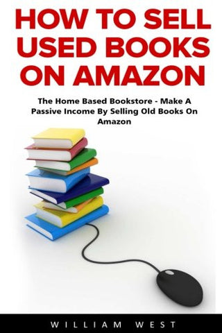 How To Sell Used Books On Amazon: The Home Based Bookstore - Make A Passive Income By Selling Old Books On Amazon (Passive Income, Selling Books O