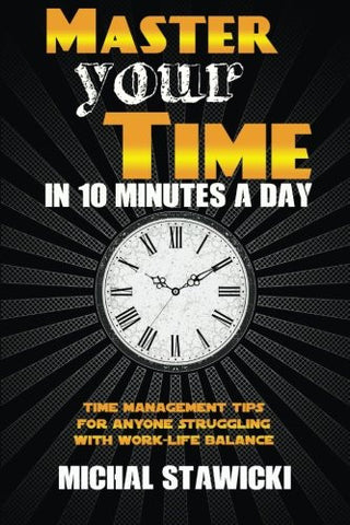 Master Your Time in 10 Minutes a Day: Time Management Tips for Anyone Struggling With Work-Life Balance (How to Change Your Life in 10 Minutes a D