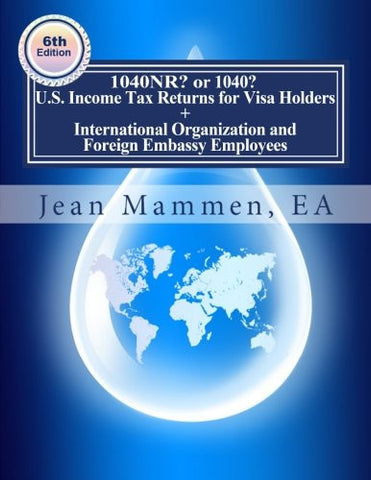 1040NR? or 1040? U.S. Income Tax Returns for Visa Holders +: International Organization and Foreign Embassy Employees Sixth edition