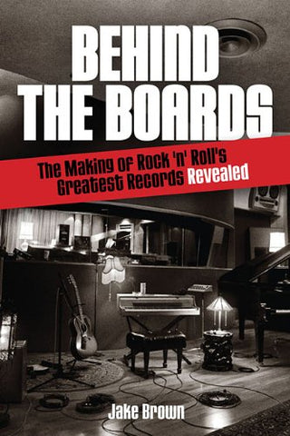 Behind the Boards: The Making of Rock 'n Roll's Greatest Records Revealed (Music Pro Guides)