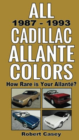 All 1987 - 1993 Cadillac Allante Colors: How Rare Is Your Allante? (All Car Colors) (Volume 8)