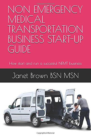 NON EMERGENCY MEDICAL TRANSPORTATION BUSINESS START-UP GUIDE: How start and run a succesful NEMT business