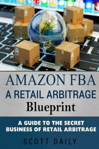 Amazon FBA: A Retail Arbitrage Blueprint: A Guide to the Secret Business of Retail Arbitrage