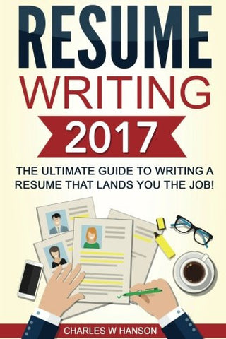 Resume Writing 2017: The Ultimate Guide to Writing a Resume that Lands YOU the Job! [Booklet]