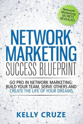 Network Marketing Success Blueprint: Go Pro in Network Marketing: Build Your Team, Serve Others and Create the Life of Your Dreams (Network Market