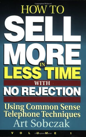 How to Sell More, in Less Time, With No Rejection : Using Common Sense Telephone Techniques, Volume 1
