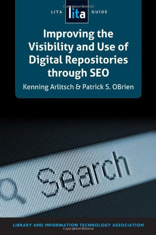 Improving the Visibility and Use of Digital Repositories through SEO: A LITA Guide (Lita Guides)