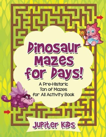Dinosaur Mazes for Days! A Pre-Historic Ton of Mazes for All Activity Book