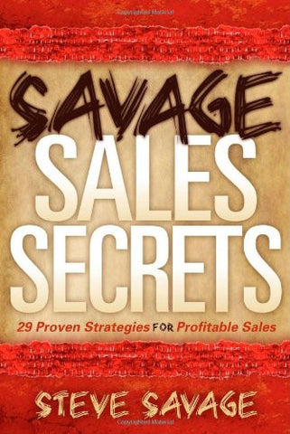 Savage Sales Secrets: 29 Proven Strategies For Profitable Sales