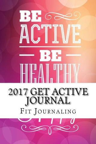 2017 Get Active Journal (6 x 9 Lined Journal, Notebook & Diaries) (Volume 1)