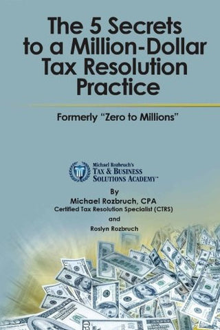 "The 5 Secrets to a Million-Dollar Tax Resolution Practice: Formerly ""Zero to Millions"""