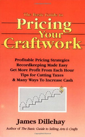The Basic Guide to Pricing Your Craftwork: With Profitable Strategies for Recordkeeping, Cutting Material Costs, Time & Workplace Management, Plus