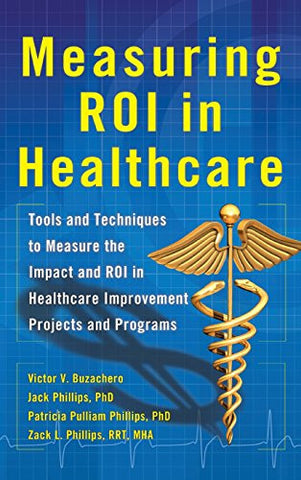 Measuring ROI in Healthcare: Tools and Techniques to Measure the Impact and ROI in Healthcare Improvement Projects and Programs (Business Books)