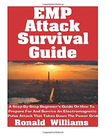 EMP Attack Survival Guide: A Step-By-Step Beginner's Guide On How To Prepare For And Survive An Electromagnetic Pulse Attack That Takes Down The P
