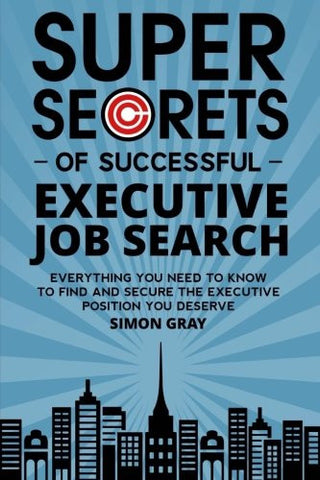 Super Secrets of Successful Executive Job Search: Everything you need to know to find and secure the executive position you deserve