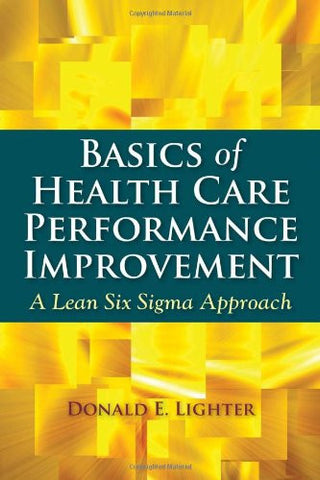 Basics Of Health Care Performance Improvement: A Lean Six Sigma Approach