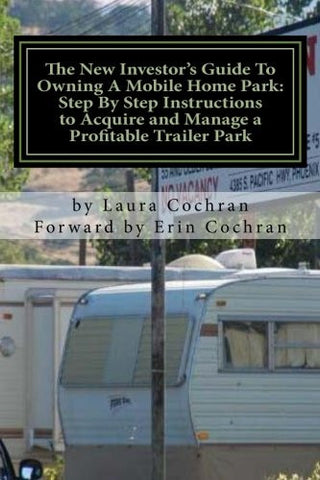 The New Investor's Guide To Owning A Mobile Home Park: Why Mobile Home Park Ownership Is the Best Investment in This Economy and Step by Step Inst