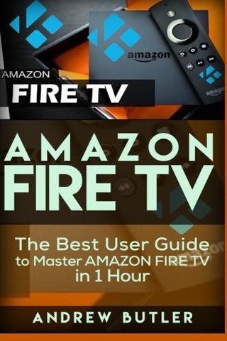 Amazon Fire TV: The Best User Guide to Master Amazon Fire TV in 1 Hour (user guides, internet) (Volume 1)