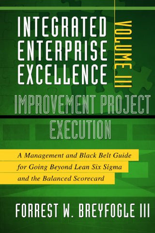 Integrated Enterprise Excellence, Vol. III Improvement Project Execution: A Management and Black Belt Guide for Going Beyond Lean Six Sigma and th