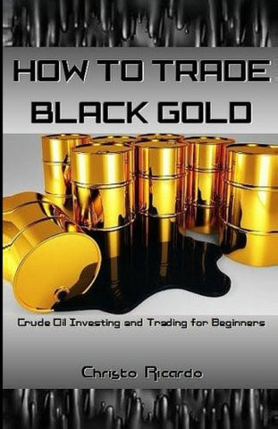 How to Trade Black Gold: Crude Oil Investing and Trading for Beginners