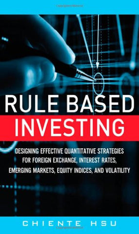 Rule Based Investing: Designing Effective Quantitative Strategies for Foreign Exchange, Interest Rates, Emerging Markets, Equity Indices, and Vola