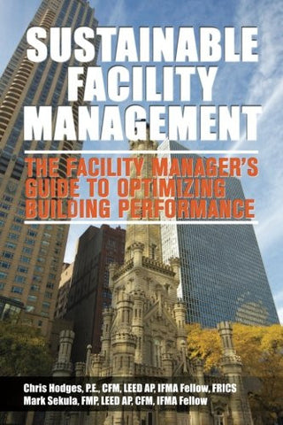 Sustainable Facility Management - The Facility Manager's Guide to Optimizing Building Performance