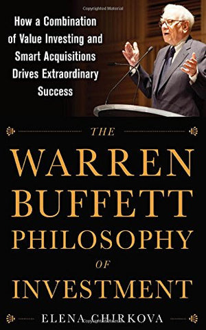 The Warren Buffett Philosophy of Investment: How a Combination of Value Investing and Smart Acquisitions Drives Extraordinary Success (Business Bo