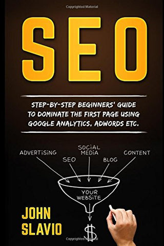 SEO for Beginners: Step-by-step beginners' guide to dominate the first page using Google Analytics, Adwords etc. (Search Engine Optimization ... W