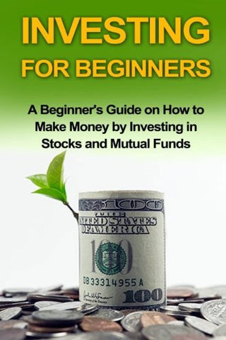Investing For Beginners: A Beginner's Guide on how to Make Money by Investing in Stocks and Mutual Funds