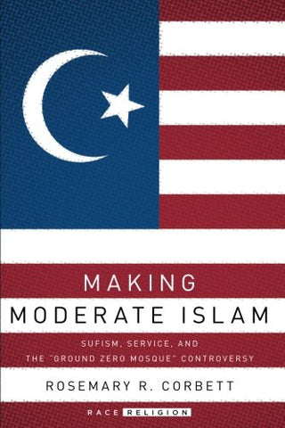 "Making Moderate Islam: Sufism, Service, and the ""Ground Zero Mosque"" Controversy (RaceReligion)"