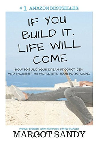 If You Build It, Life Will Come: How to Build Your Dream Product Idea and Engineer the World into Your Playground