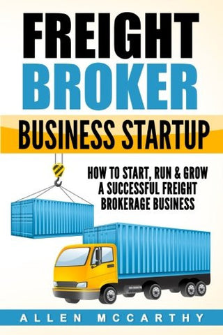 Freight Broker Business Startup: How to Start, Run & Grow a Successful Freight Brokerage Business