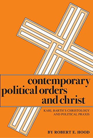 Contemporary Political Orders and Christ: Karl Barth's Christology and Political Praxis (Pittsburgh Theological Monographs)