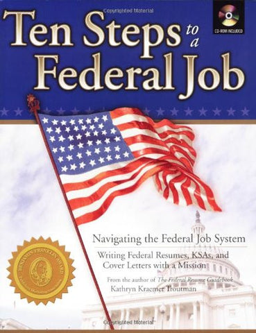 Ten Steps to a Federal Job: Navigating the Federal Job System, Writing Federal Resumes, KSAs and Cover Letters with a Mission