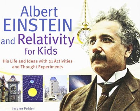 Albert Einstein and Relativity for Kids: His Life and Ideas with 21 Activities and Thought Experiments (For Kids series)